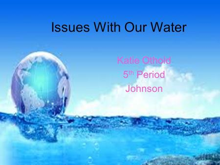 Issues With Our Water Katie Othold 5 th Period Johnson.