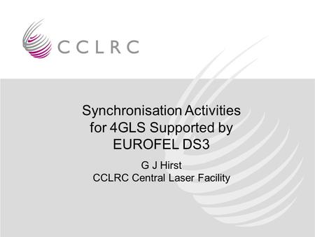 Synchronisation Activities for 4GLS Supported by EUROFEL DS3 G J Hirst CCLRC Central Laser Facility.