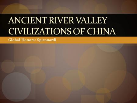 Global Honors: Spiconardi ANCIENT RIVER VALLEY CIVILIZATIONS OF CHINA.