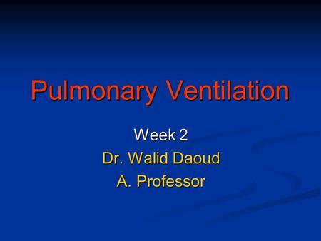 Pulmonary Ventilation Week 2 Dr. Walid Daoud A. Professor.