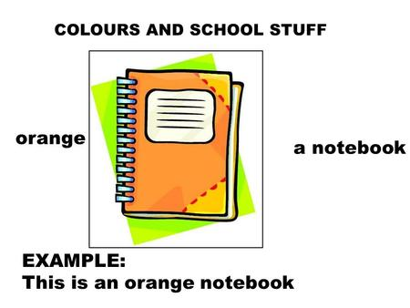COLOURS AND SCHOOL STUFF orange a notebook EXAMPLE: This is an orange notebook.