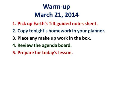 Warm-up March 21, 2014 1. Pick up Earth's Tilt guided notes sheet. 2. Copy tonight's homework in your planner. 3. Place any make up work in the box. 4.