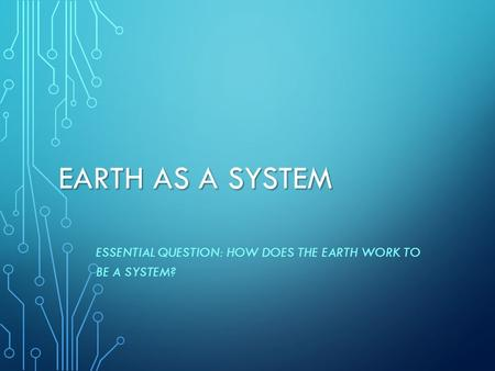 Essential Question: How does the Earth work to be a system?