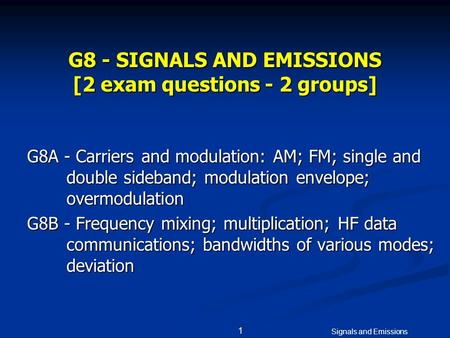 Signals and Emissions 1 G8 - SIGNALS AND EMISSIONS [2 exam questions - 2 groups] G8A - Carriers and <strong>modulation</strong>: AM; FM; single and double sideband; <strong>modulation</strong>.