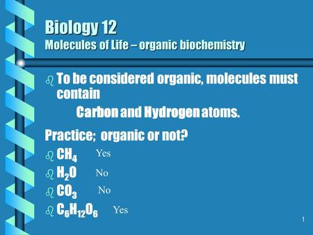 1 Biology 12 Molecules of Life – organic biochemistry b b To be considered organic, molecules must contain Carbon and Hydrogen atoms. Practice; organic.