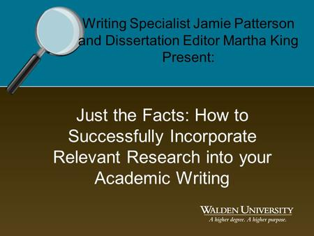 Just the Facts: How to Successfully Incorporate Relevant Research into your Academic Writing Writing Specialist Jamie Patterson and Dissertation Editor.