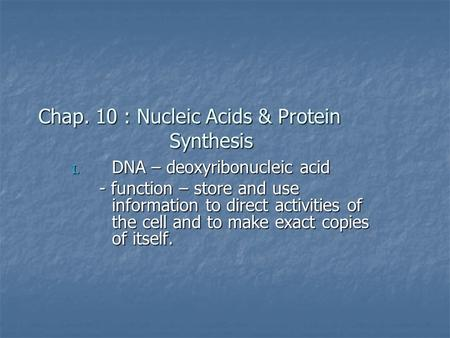 Chap. 10 : Nucleic Acids & Protein Synthesis I. DNA – deoxyribonucleic acid - function – store and use information to direct activities of the cell and.