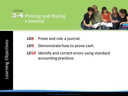 Learning Objectives © 2014 Cengage Learning. All Rights Reserved. LO8 Prove and rule a journal. LO9 Demonstrate how to prove cash. LO10 Identify and correct.