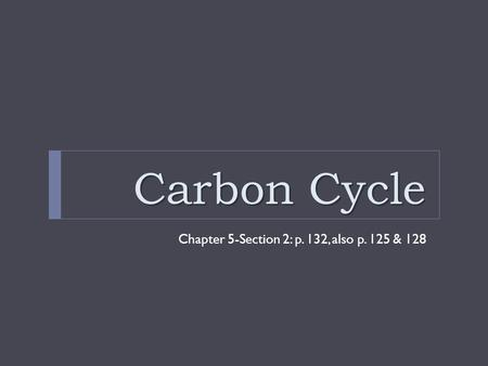 Carbon Cycle Chapter 5-Section 2: p. 132, also p. 125 & 128.