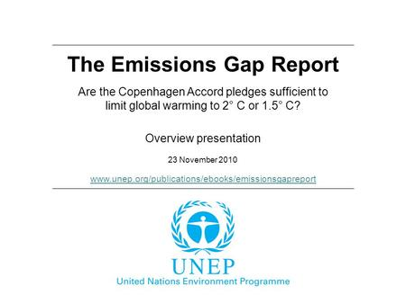 The Emissions Gap Report 23 November 2010 Overview presentation Are the Copenhagen Accord pledges sufficient to limit global warming to 2° C or 1.5° C?