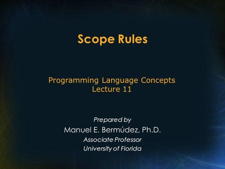 Scope Rules Prepared by Manuel E. Bermúdez, Ph.D. Associate Professor University <strong>of</strong> Florida <strong>Programming</strong> Language Concepts Lecture 11.