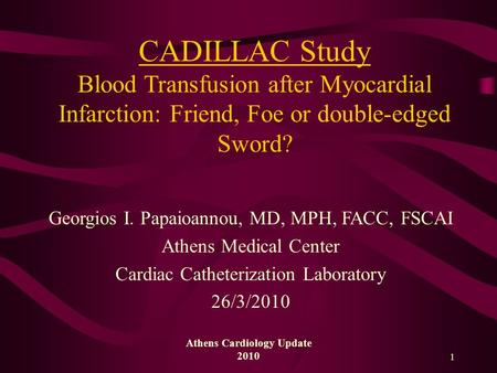 Athens Cardiology Update 2010 1 CADILLAC Study Blood Transfusion after Myocardial Infarction: Friend, Foe or double-edged Sword? Georgios I. Papaioannou,