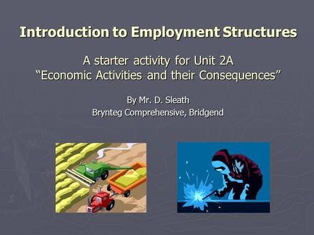 "Introduction to Employment Structures A starter activity for Unit 2A ""Economic Activities and their Consequences"" By Mr. D. Sleath Brynteg Comprehensive,"