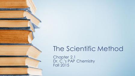 The Scientific Method Chapter 2.1 Dr. C.'s PAP Chemistry Fall 2015.