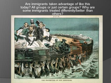 Are immigrants taken advantage of like this today? All groups or just certain groups? Why are some immigrants treated differently/better than others?