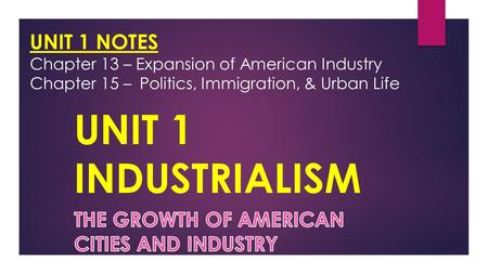 UNIT 1 NOTES Chapter 13 – Expansion of American Industry Chapter 15 –Politics, Immigration, & Urban Life.