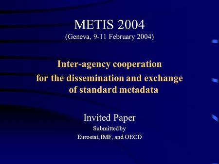 METIS 2004 (Geneva, 9-11 February 2004) Inter-agency cooperation for the dissemination and exchange of standard metadata Invited Paper Submitted by Eurostat,