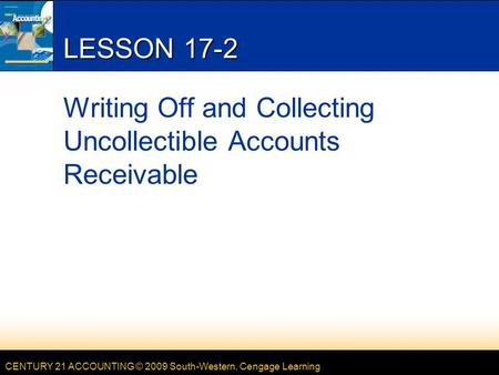 CENTURY 21 ACCOUNTING © 2009 South-Western, Cengage Learning LESSON 17-2 Writing Off and Collecting Uncollectible Accounts Receivable.