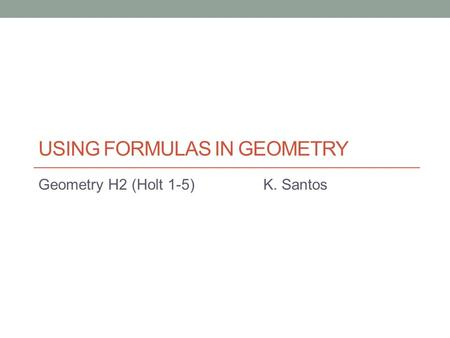 USING FORMULAS IN GEOMETRY Geometry H2 (Holt 1-5)K. Santos.