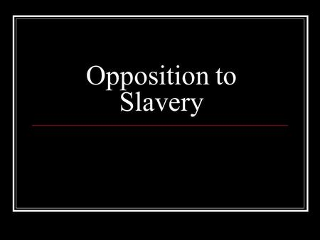 Opposition to Slavery. Americans Oppose Slavery In the 1830's there was an anti-slavery group known as the Pennsylvania Society for Promoting the Abolition.