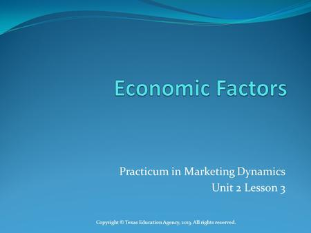 Practicum in Marketing Dynamics Unit 2 Lesson 3 Copyright © Texas Education Agency, 2013. All rights reserved.