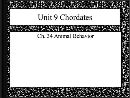 Unit 9 Chordates Ch. 34 Animal Behavior.