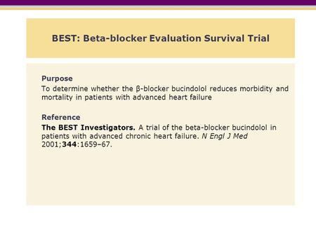 BEST: Beta-blocker Evaluation Survival Trial Purpose To determine whether the β-blocker bucindolol reduces morbidity and mortality in patients with advanced.
