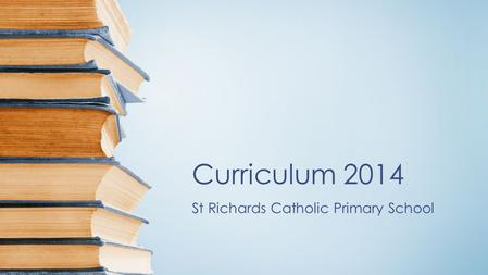 Curriculum 2014 St Richards Catholic Primary School.