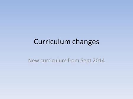 Curriculum changes New curriculum from Sept 2014.