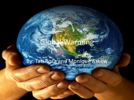 Global Warming By: Tati Rosa and Monique Askew. Atmospheric Heating The warming of the surface and lower atmosphere of Earth that occurs when water vapor,