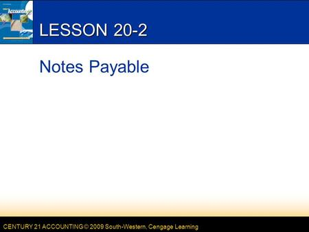 CENTURY 21 ACCOUNTING © 2009 South-Western, Cengage Learning LESSON 20-2 Notes Payable.