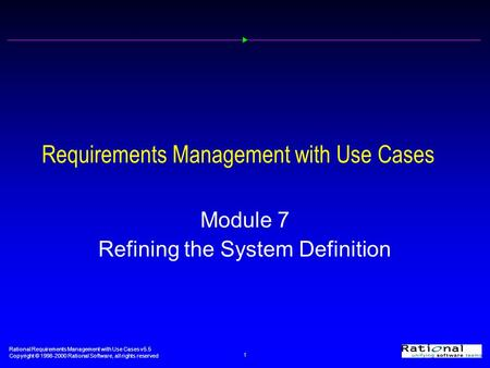 <strong>Rational</strong> Requirements Management with Use Cases v5.5 Copyright © 1998-2000 <strong>Rational</strong> Software, all rights reserved 1 Requirements Management with Use Cases.