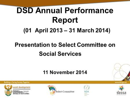 31 October 20151Select Committee1 DSD Annual Performance Report (01 April <strong>2013</strong> – 31 March 2014) Presentation to Select Committee on Social Services 11.