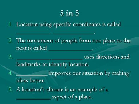 5 in 5 1.Location using specific coordinates is called ___________ _____________. 2.The movement of people from one place to the next is called ______________.