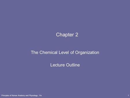 Principles of Human <strong>Anatomy</strong> <strong>and</strong> <strong>Physiology</strong>, 11e1 <strong>Chapter</strong> 2 The Chemical Level of Organization Lecture Outline.