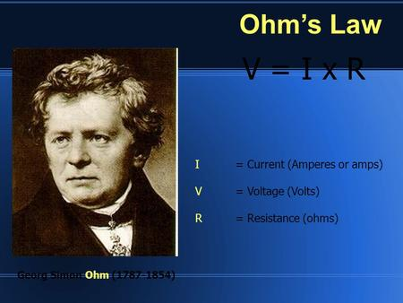 Ohm's Law V = I x R Georg Simon Ohm (1787-1854) I= Current (Amperes or amps) V= Voltage (Volts) R= Resistance (ohms)