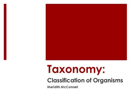 Taxonomy: Classification of Organisms Meridith McConnell.
