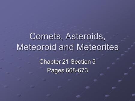 Comets, Asteroids, Meteoroid and Meteorites Chapter 21 Section 5 Pages 668-673.