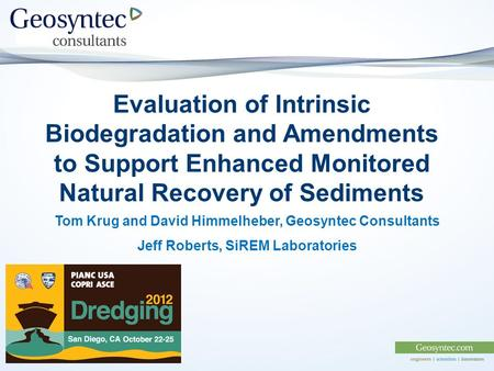 Evaluation of Intrinsic <strong>Biodegradation</strong> <strong>and</strong> Amendments to Support Enhanced Monitored Natural Recovery of Sediments Tom Krug <strong>and</strong> David Himmelheber, Geosyntec.