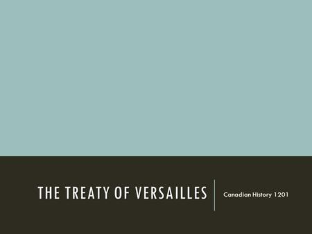 THE TREATY OF VERSAILLES Canadian History 1201. THE TREATY OF VERSAILLES  At the end of the war, government leaders met near Paris, in the Palace of.