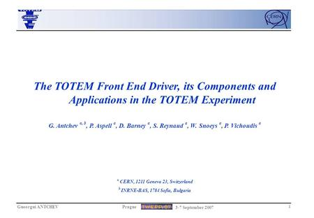 Gueorgui ANTCHEVPrague 3-7 September 2007 1 The TOTEM Front End Driver, its Components and Applications in the TOTEM Experiment G. Antchev a, b, P. Aspell.