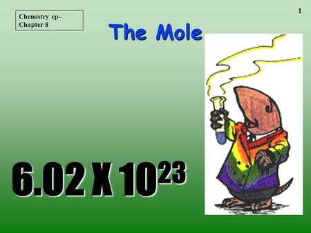1 The Mole 6.02 X 10 23 Chemistry cp– Chapter 8 2 STOICHIOMETRYSTOICHIOMETRY - the study of the quantitative aspects of chemical reactions.