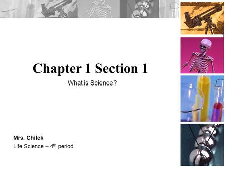Chapter 1 Section 1 Mrs. Chilek Life Science – 4 th period What is Science?