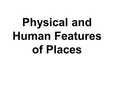 Physical and Human Features of Places. Exceptional Performance I explain and can predict change in the characteristics of places over time by using my.