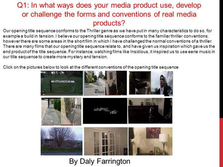 Q1: In what ways does your media product use, develop or challenge the forms and conventions of real media products? By Daly Farrington Our opening title.