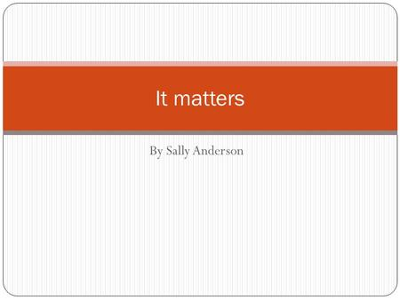 By Sally Anderson It matters. What is matter? Matter is anything that takes up space and can be experienced by one or more senses (seeing, hearing, feeling,