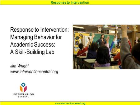 Response to Intervention www.interventioncentral.org Response to Intervention: Managing Behavior for Academic Success: A Skill-Building Lab Jim Wright.