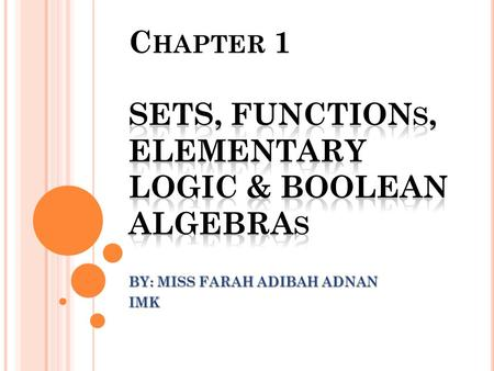 BY: MISS FARAH ADIBAH ADNAN IMK. CHAPTER OUTLINE: PART III 1.3 ELEMENTARY LOGIC 1.3.1 INTRODUCTION 1.3.2 PROPOSITION 1.3.3 COMPOUND STATEMENTS 1.3.4 LOGICAL.