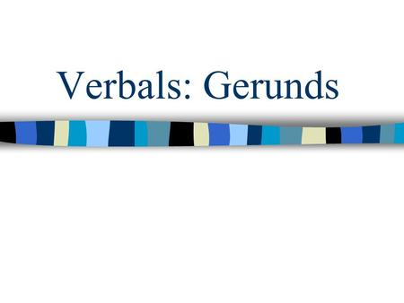 Verbals: Gerunds. You have learned that a participle is one kind of verbal. Another kind of verbal is a gerund. Bowling is a very old sport. Gardening.