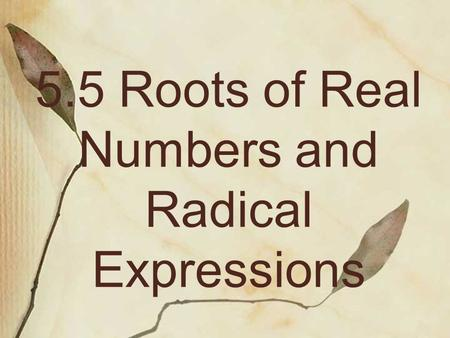 5.5 Roots of Real Numbers and Radical Expressions.